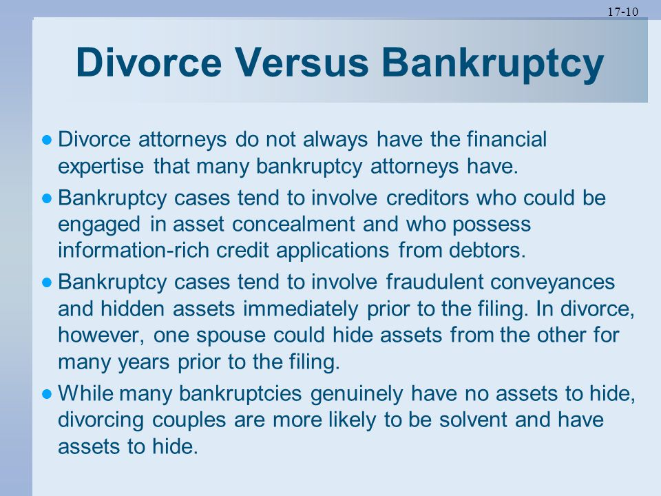17-10 Divorce Versus Bankruptcy Divorce attorneys do not always have the financial expertise that many bankruptcy attorneys have.