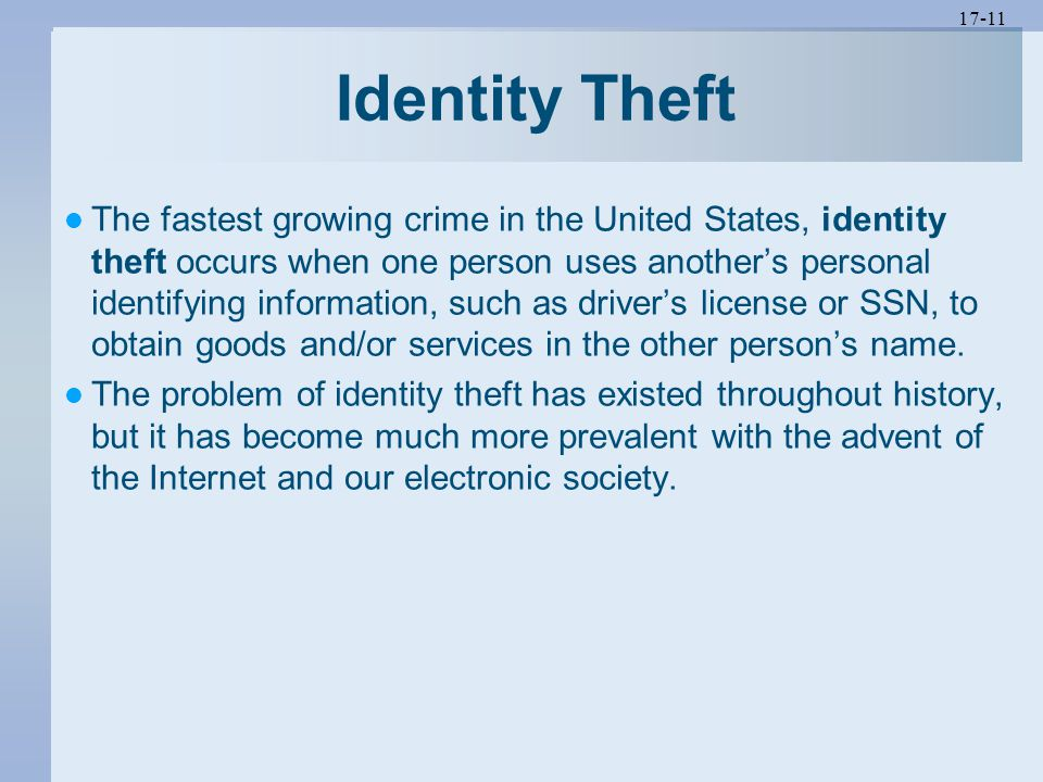 17-11 Identity Theft The fastest growing crime in the United States, identity theft occurs when one person uses another's personal identifying information, such as driver's license or SSN, to obtain goods and/or services in the other person's name.