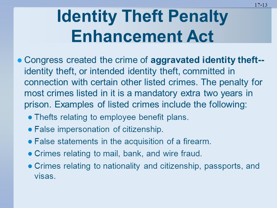 17-13 Identity Theft Penalty Enhancement Act Congress created the crime of aggravated identity theft-- identity theft, or intended identity theft, com