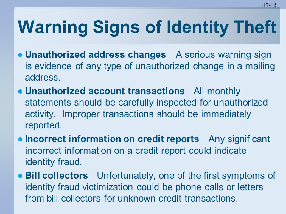17-16 Warning Signs of Identity Theft Unauthorized address changes A serious warning sign is evidence of any type of unauthorized change in a mailing