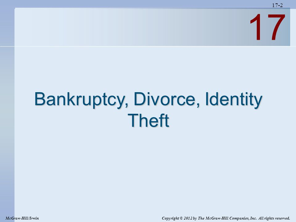 17-2 17 Bankruptcy, Divorce, Identity Theft McGraw-Hill/Irwin Copyright © 2012 by The McGraw-Hill Companies, Inc. All rights reserved.