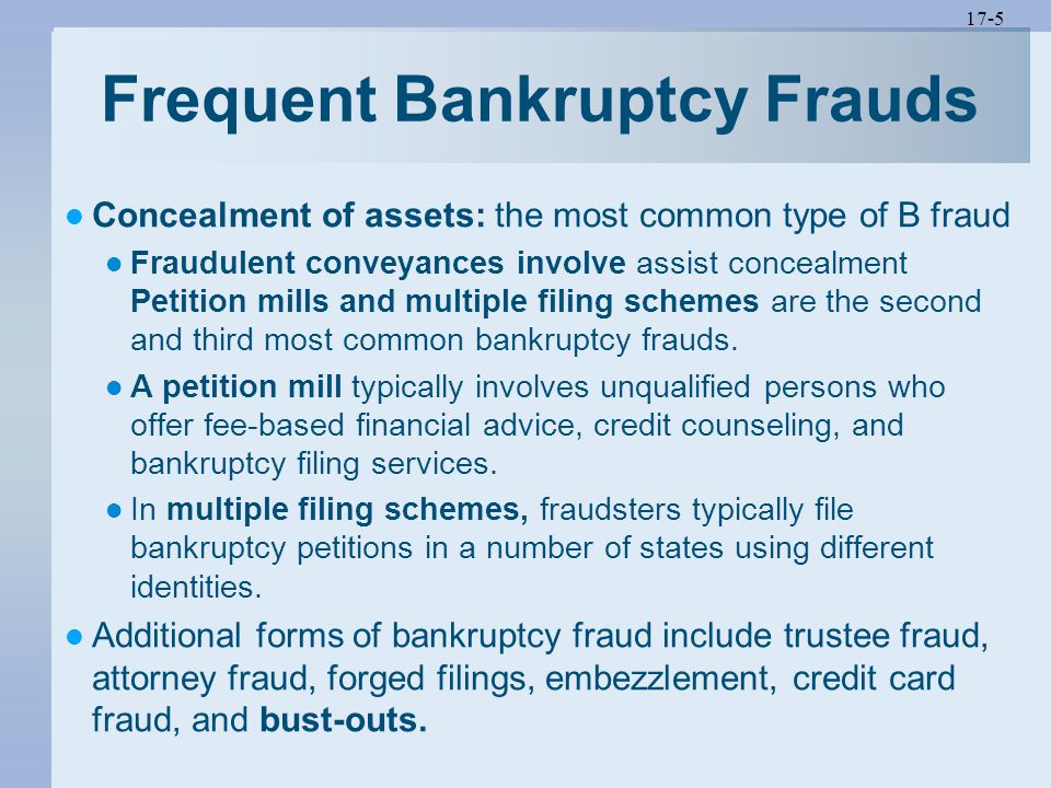 17-5 Frequent Bankruptcy Frauds Concealment of assets: the most common type of B fraud Fraudulent conveyances involve assist concealment Petition mill
