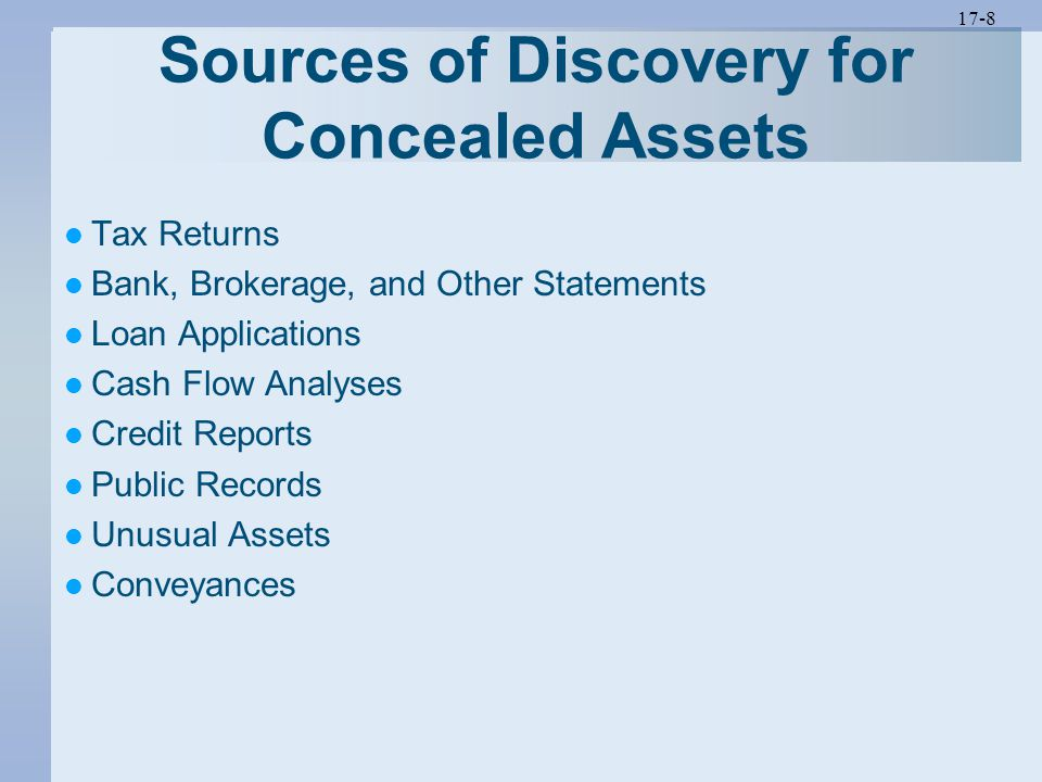 17-8 Sources of Discovery for Concealed Assets Tax Returns Bank, Brokerage, and Other Statements Loan Applications Cash Flow Analyses Credit Reports P