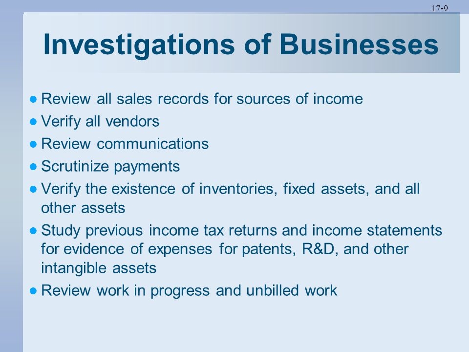 17-9 Investigations of Businesses Review all sales records for sources of income Verify all vendors Review communications Scrutinize payments Verify the existence of inventories, fixed assets, and all other assets Study previous income tax returns and income statements for evidence of expenses for patents, R&D, and other intangible assets Review work in progress and unbilled work