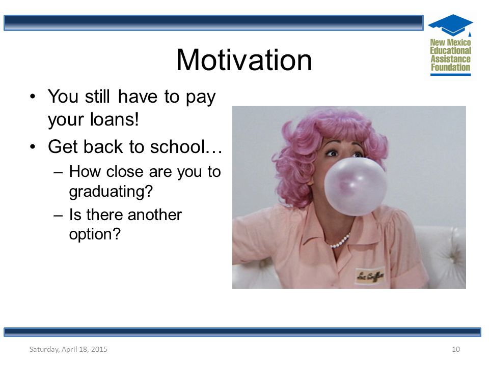 Motivation You still have to pay your loans! Get back to school… –How close are you to graduating? –Is there another option? Saturday, April 18, 20151