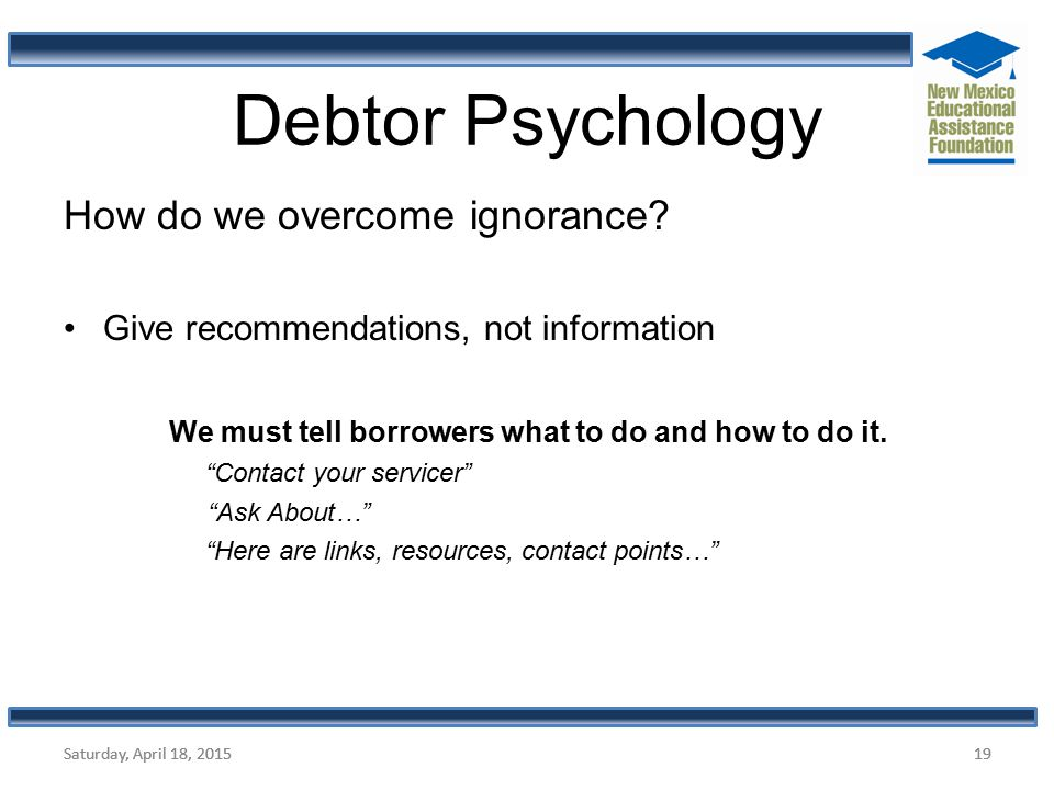 "How do we overcome ignorance? Give recommendations, not information We must tell borrowers what to do and how to do it. ""Contact your servicer"" ""Ask A"