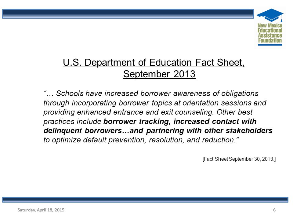 "6 6 U.S. Department of Education Fact Sheet, September 2013 ""… Schools have increased borrower awareness of obligations through incorporating borrower"