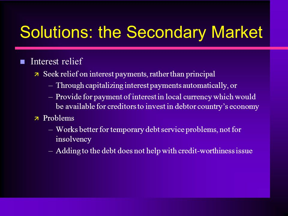 Solutions: the Secondary Market n Interest relief ä Seek relief on interest payments, rather than principal –Through capitalizing interest payments automatically, or –Provide for payment of interest in local currency which would be available for creditors to invest in debtor country's economy ä Problems –Works better for temporary debt service problems, not for insolvency –Adding to the debt does not help with credit-worthiness issue