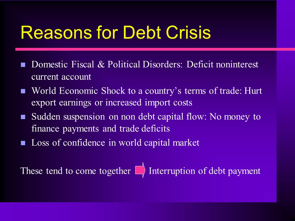 Reasons for Debt Crisis n Domestic Fiscal & Political Disorders: Deficit noninterest current account n World Economic Shock to a country's terms of trade: Hurt export earnings or increased import costs n Sudden suspension on non debt capital flow: No money to finance payments and trade deficits n Loss of confidence in world capital market These tend to come together Interruption of debt payment