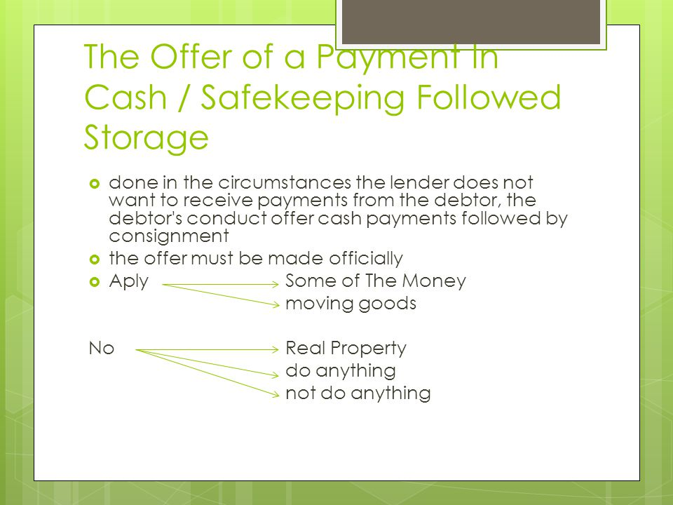 The Offer of a Payment In Cash / Safekeeping Followed Storage  done in the circumstances the lender does not want to receive payments from the debtor, the debtor s conduct offer cash payments followed by consignment  the offer must be made officially  Aply Some of The Money moving goods NoReal Property do anything not do anything