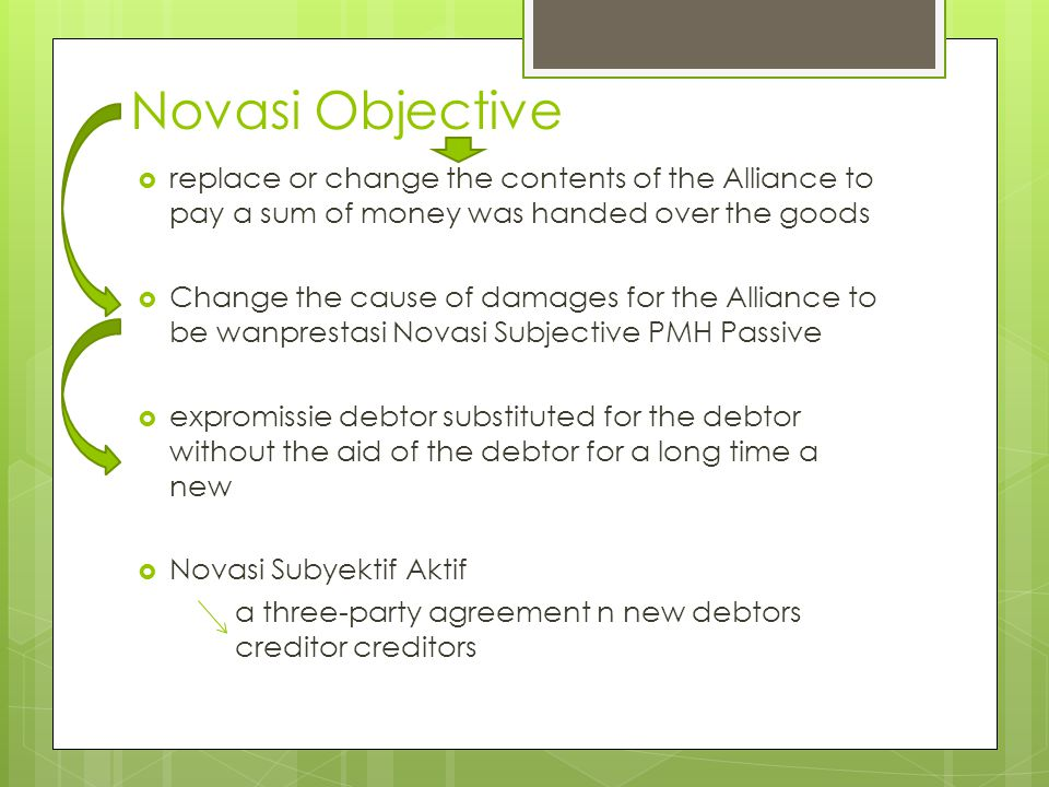 Novasi Objective  replace or change the contents of the Alliance to pay a sum of money was handed over the goods  Change the cause of damages for the Alliance to be wanprestasi Novasi Subjective PMH Passive  expromissie debtor substituted for the debtor without the aid of the debtor for a long time a new  Novasi Subyektif Aktif a three-party agreement n new debtors creditor creditors