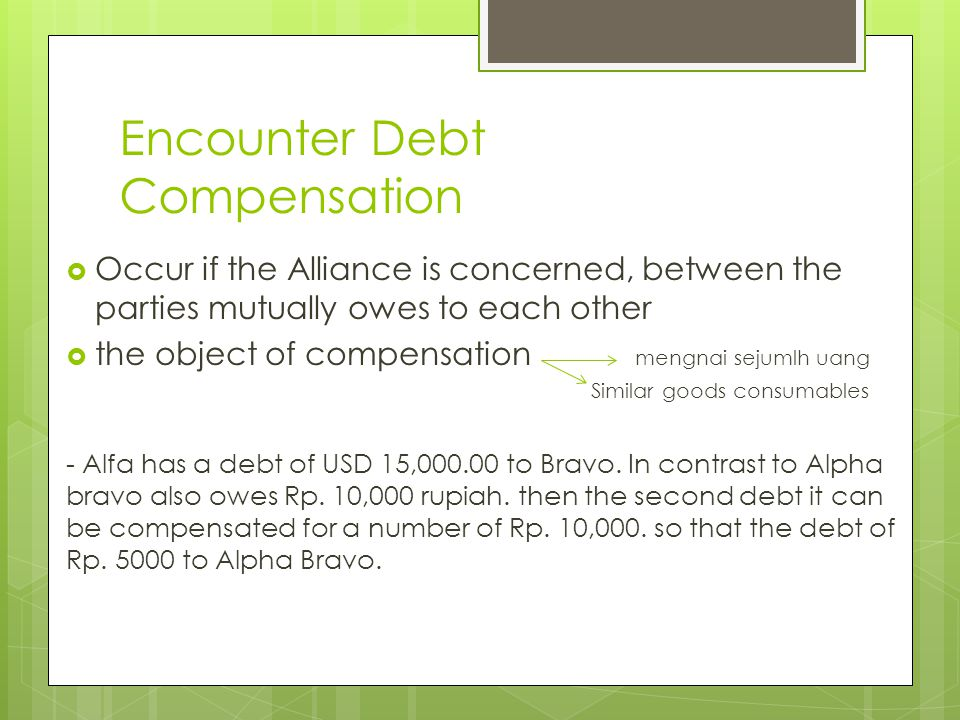Encounter Debt Compensation  Occur if the Alliance is concerned, between the parties mutually owes to each other  the object of compensation mengnai sejumlh uang Similar goods consumables - Alfa has a debt of USD 15,000.00 to Bravo.
