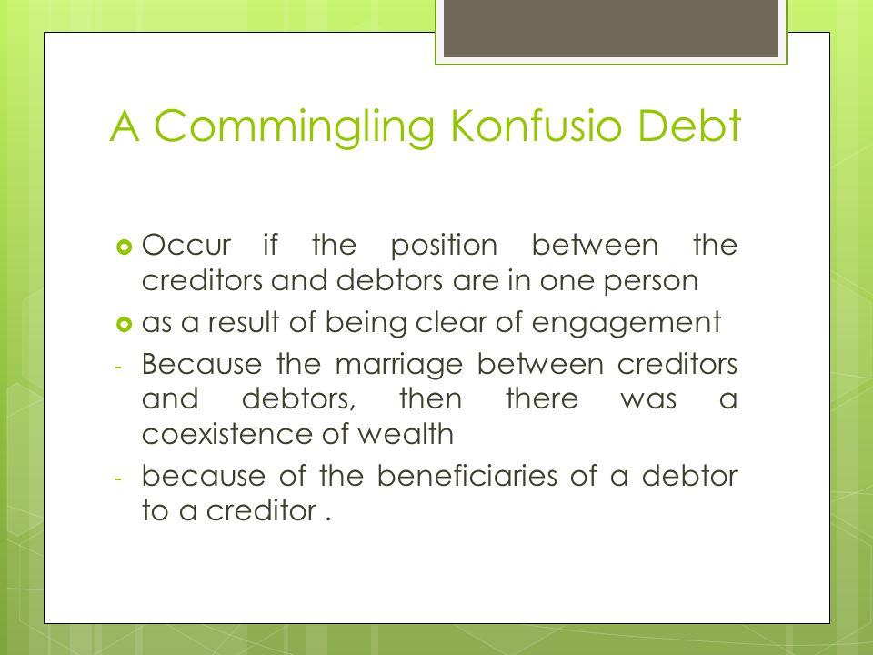 A Commingling Konfusio Debt  Occur if the position between the creditors and debtors are in one person  as a result of being clear of engagement - Because the marriage between creditors and debtors, then there was a coexistence of wealth - because of the beneficiaries of a debtor to a creditor.