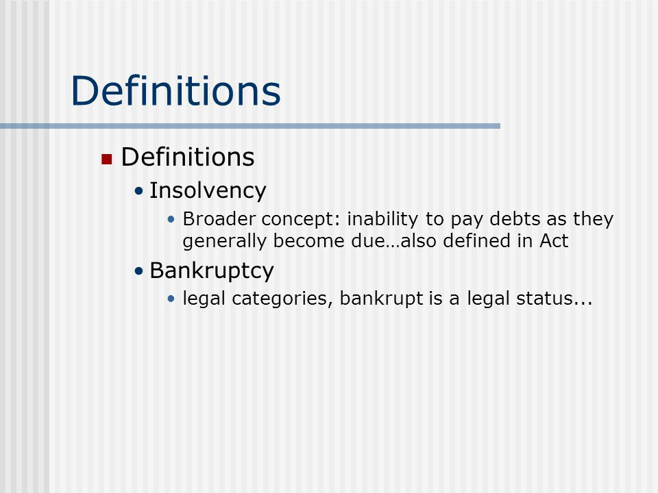 Definitions Insolvency Broader concept: inability to pay debts as they generally become due…also defined in Act Bankruptcy legal categories, bankrupt