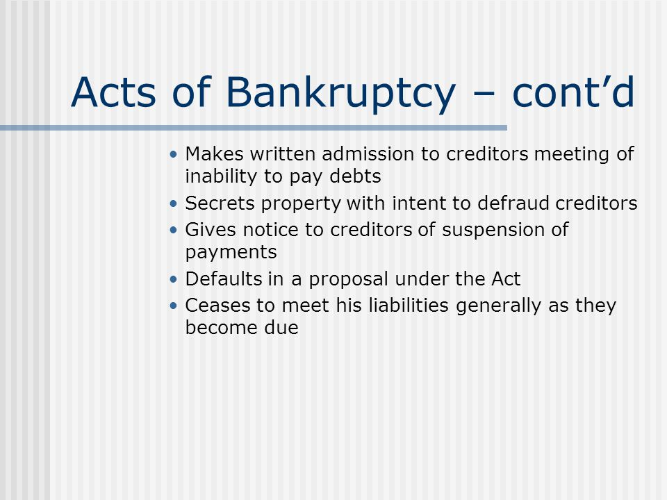 Acts of Bankruptcy – cont'd Makes written admission to creditors meeting of inability to pay debts Secrets property with intent to defraud creditors G