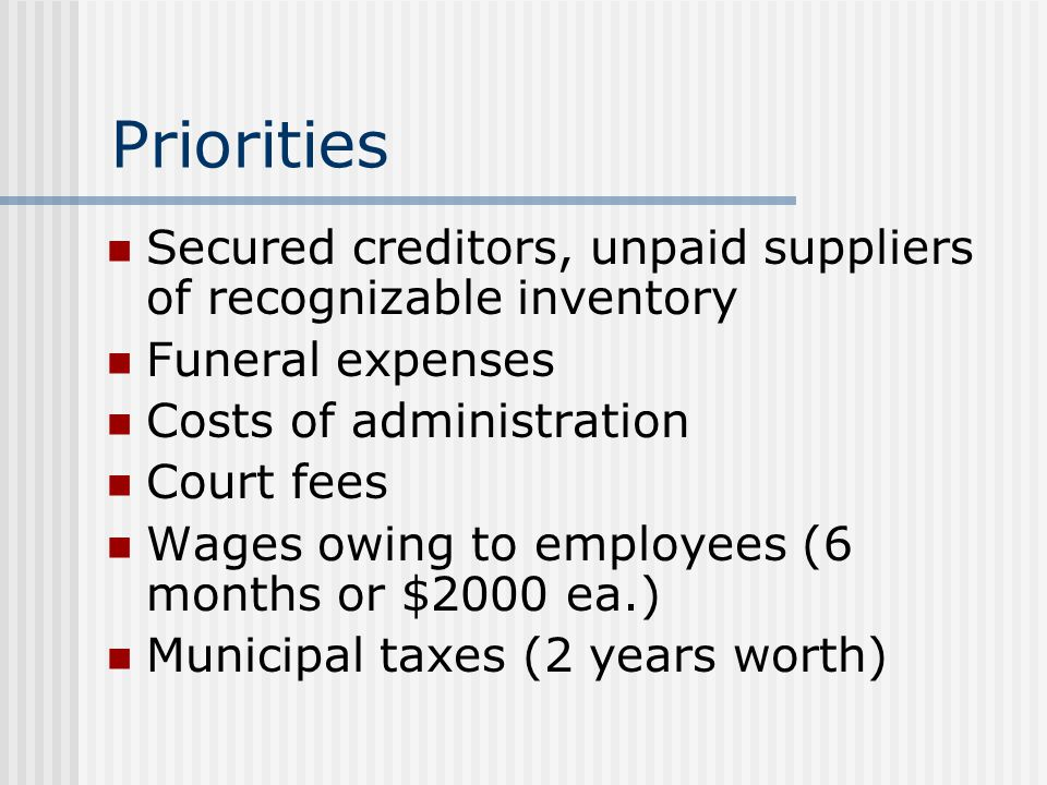 Priorities Secured creditors, unpaid suppliers of recognizable inventory Funeral expenses Costs of administration Court fees Wages owing to employees