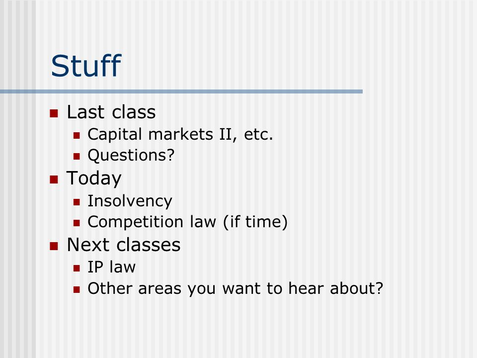 Stuff Last class Capital markets II, etc. Questions? Today Insolvency Competition law (if time) Next classes IP law Other areas you want to hear about