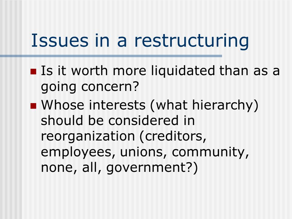 Issues in a restructuring Is it worth more liquidated than as a going concern? Whose interests (what hierarchy) should be considered in reorganization
