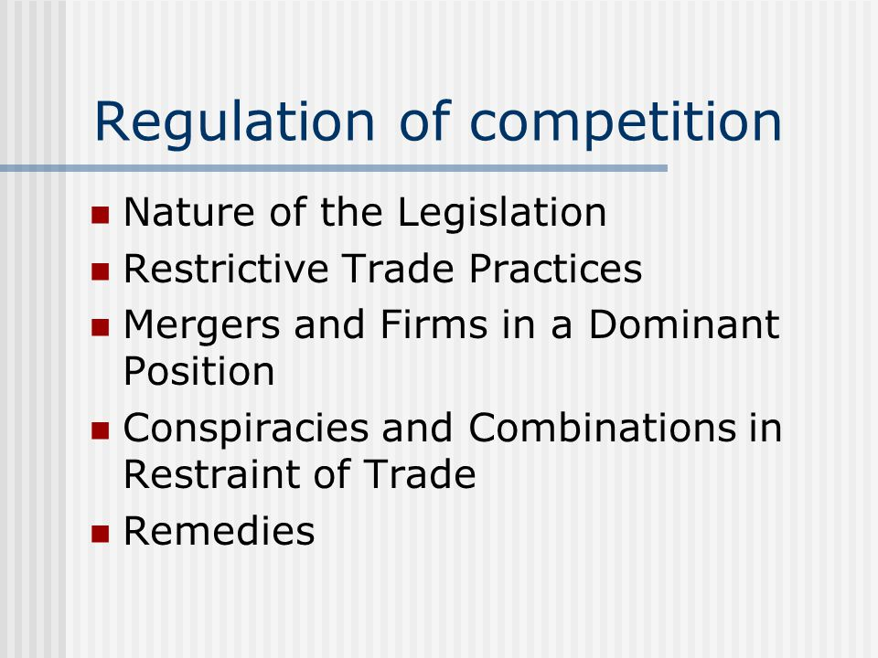Regulation of competition Nature of the Legislation Restrictive Trade Practices Mergers and Firms in a Dominant Position Conspiracies and Combinations