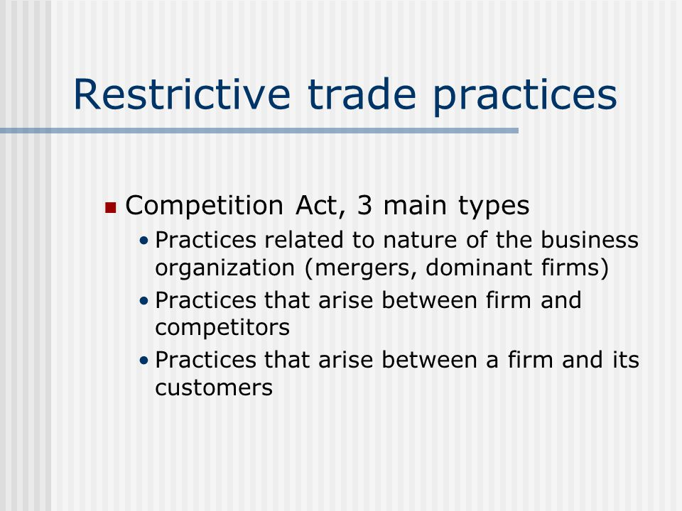 Restrictive trade practices Competition Act, 3 main types Practices related to nature of the business organization (mergers, dominant firms) Practices