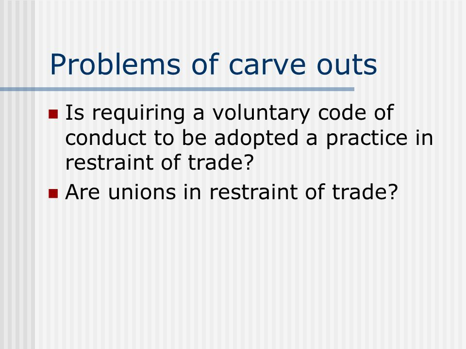 Problems of carve outs Is requiring a voluntary code of conduct to be adopted a practice in restraint of trade? Are unions in restraint of trade?