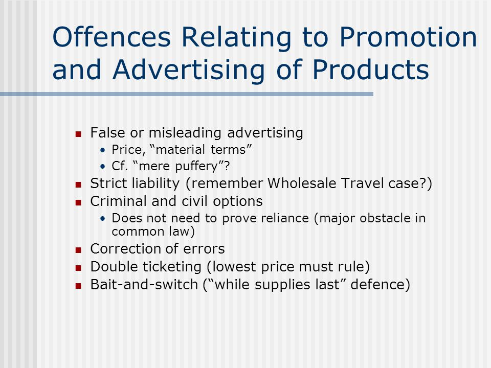 "Offences Relating to Promotion and Advertising of Products False or misleading advertising Price, ""material terms"" Cf. ""mere puffery""? Strict liabilit"