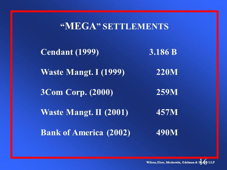 16 MEGA SETTLEMENTS Wilson, Elser, Moskowitz, Edelman & Dicker LLP Cendant (1999) 3.186 B Waste Mangt.