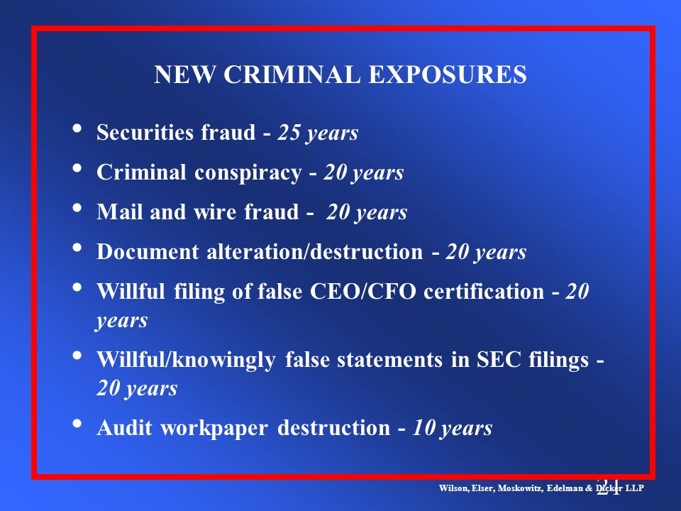 21 NEW CRIMINAL EXPOSURES Wilson, Elser, Moskowitz, Edelman & Dicker LLP Securities fraud - 25 years Criminal conspiracy - 20 years Mail and wire fraud - 20 years Document alteration/destruction - 20 years Willful filing of false CEO/CFO certification - 20 years Willful/knowingly false statements in SEC filings - 20 years Audit workpaper destruction - 10 years