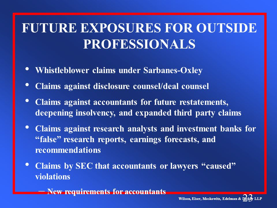 23 FUTURE EXPOSURES FOR OUTSIDE PROFESSIONALS Wilson, Elser, Moskowitz, Edelman & Dicker LLP Whistleblower claims under Sarbanes-Oxley Claims against disclosure counsel/deal counsel Claims against accountants for future restatements, deepening insolvency, and expanded third party claims Claims against research analysts and investment banks for false research reports, earnings forecasts, and recommendations Claims by SEC that accountants or lawyers caused violations – New requirements for accountants