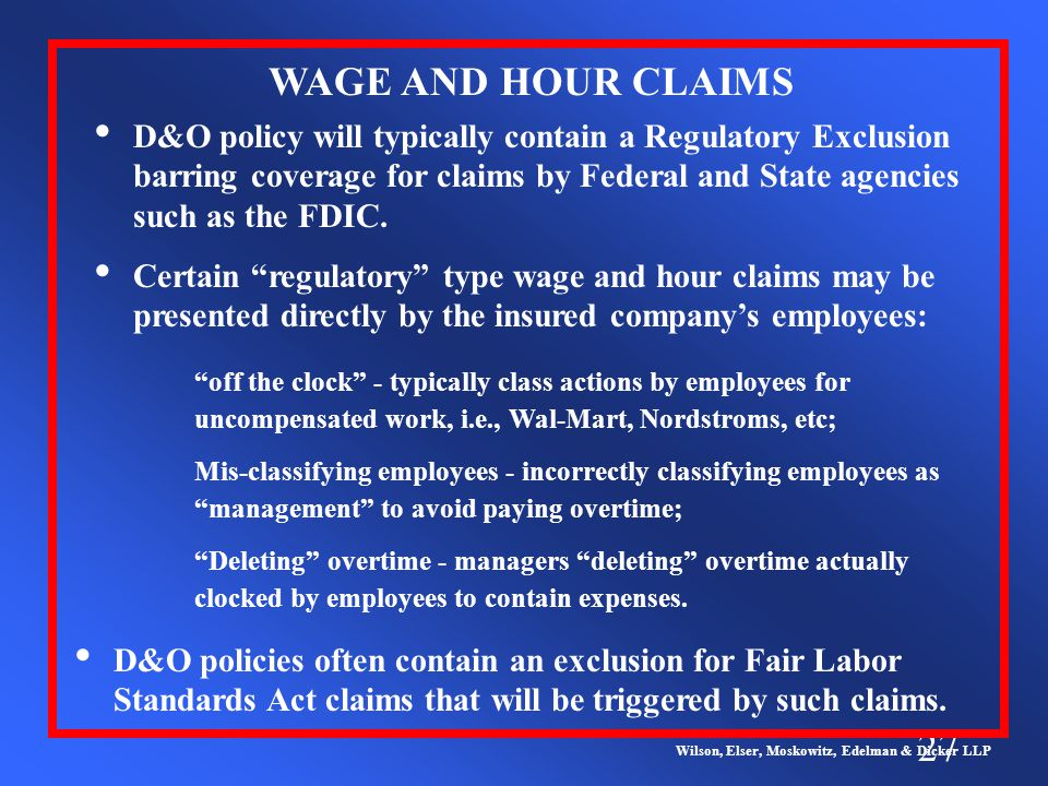 27 Wilson, Elser, Moskowitz, Edelman & Dicker LLP Certain regulatory type wage and hour claims may be presented directly by the insured company's employees: WAGE AND HOUR CLAIMS off the clock - typically class actions by employees for uncompensated work, i.e., Wal-Mart, Nordstroms, etc; Mis-classifying employees - incorrectly classifying employees as management to avoid paying overtime; Deleting overtime - managers deleting overtime actually clocked by employees to contain expenses.