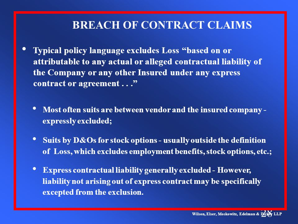28 Wilson, Elser, Moskowitz, Edelman & Dicker LLP Typical policy language excludes Loss based on or attributable to any actual or alleged contractual liability of the Company or any other Insured under any express contract or agreement... BREACH OF CONTRACT CLAIMS Most often suits are between vendor and the insured company - expressly excluded; Suits by D&Os for stock options - usually outside the definition of Loss, which excludes employment benefits, stock options, etc.; Express contractual liability generally excluded - However, liability not arising out of express contract may be specifically excepted from the exclusion.