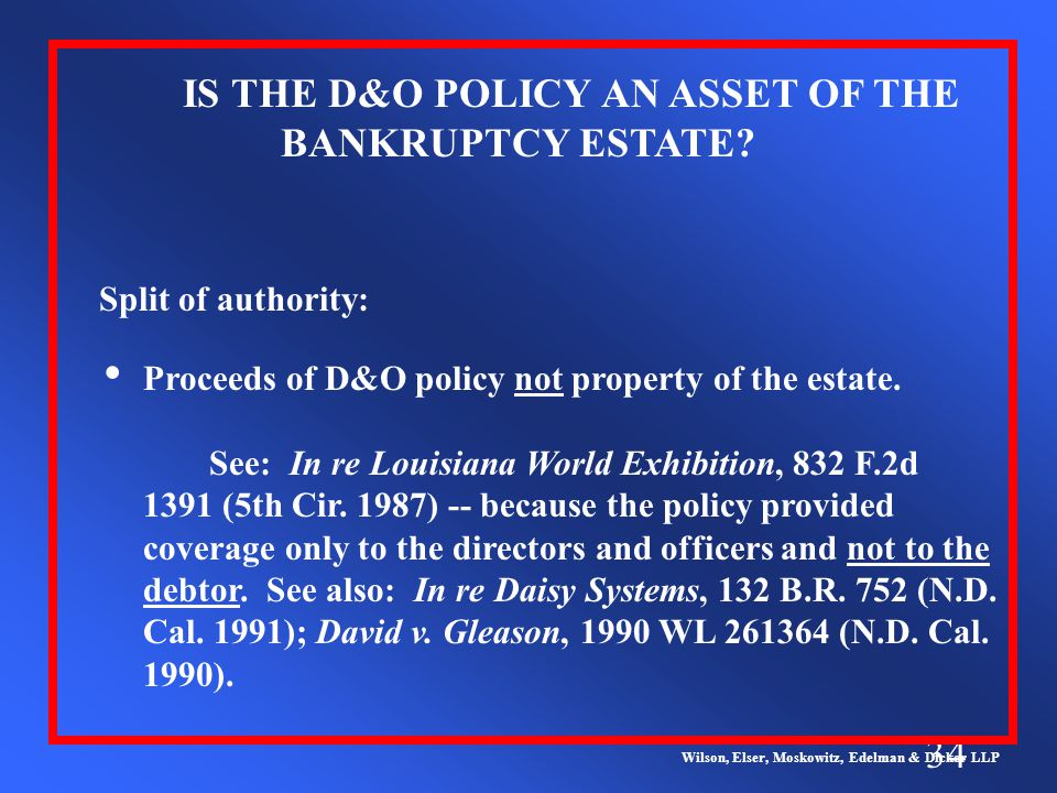 34 Wilson, Elser, Moskowitz, Edelman & Dicker LLP Split of authority: IS THE D&O POLICY AN ASSET OF THE BANKRUPTCY ESTATE.