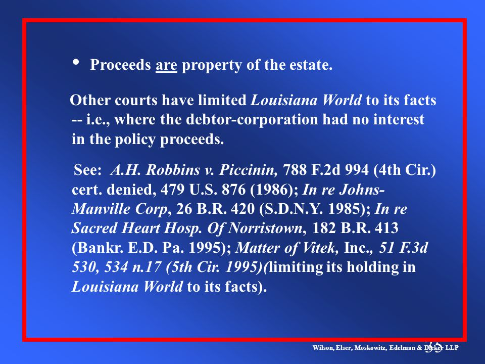 35 Wilson, Elser, Moskowitz, Edelman & Dicker LLP Other courts have limited Louisiana World to its facts -- i.e., where the debtor-corporation had no interest in the policy proceeds.