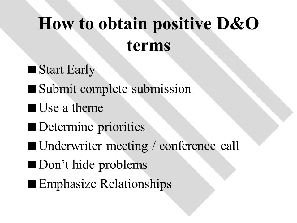 47 How to obtain positive D&O terms  Start Early  Submit complete submission  Use a theme  Determine priorities  Underwriter meeting / conference call  Don't hide problems  Emphasize Relationships