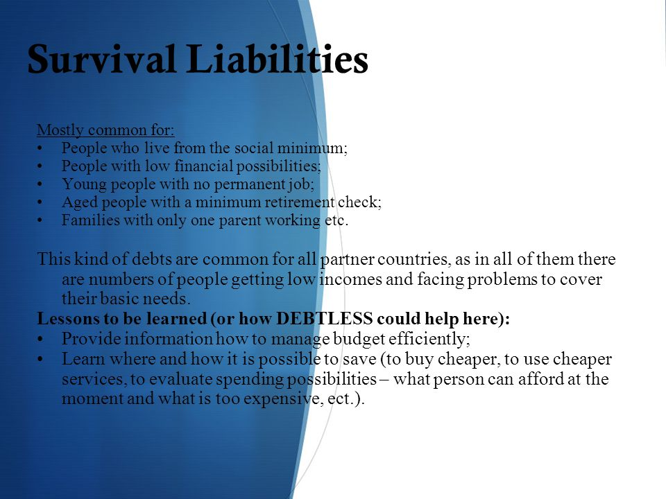 Survival Liabilities Mostly common for: People who live from the social minimum; People with low financial possibilities; Young people with no permanent job; Aged people with a minimum retirement check; Families with only one parent working etc.