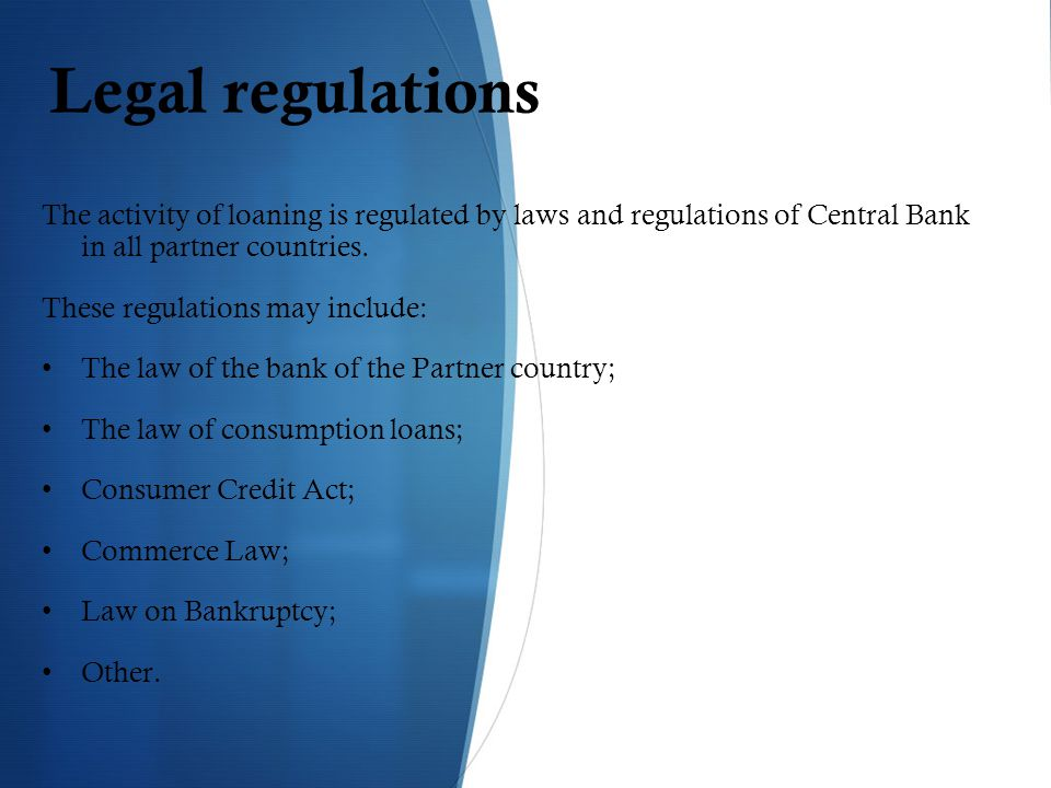 Legal regulations The activity of loaning is regulated by laws and regulations of Central Bank in all partner countries.
