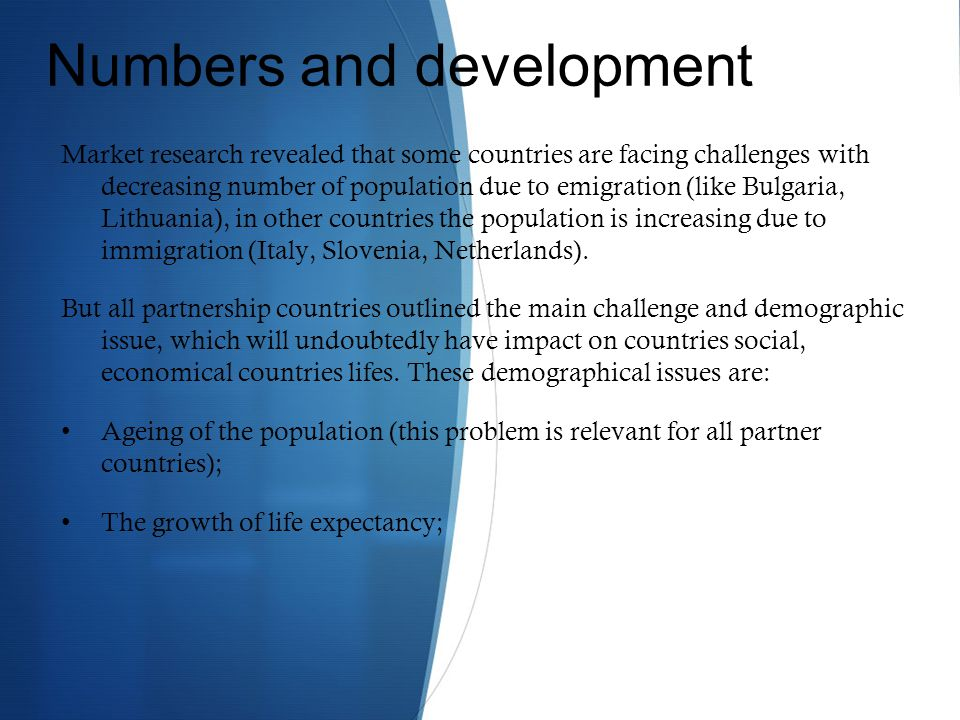 Numbers and development Market research revealed that some countries are facing challenges with decreasing number of population due to emigration (like Bulgaria, Lithuania), in other countries the population is increasing due to immigration (Italy, Slovenia, Netherlands).