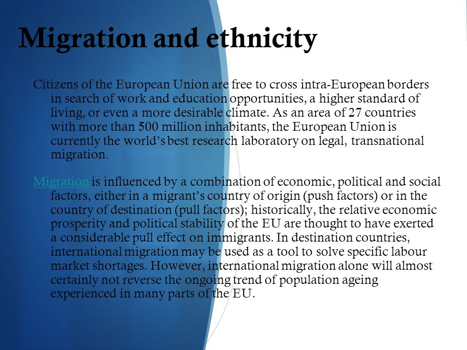 Migration and ethnicity Citizens of the European Union are free to cross intra-European borders in search of work and education opportunities, a higher standard of living, or even a more desirable climate.