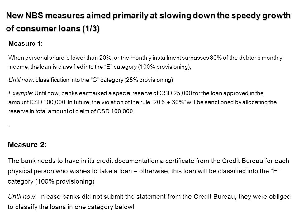 New NBS measures aimed primarily at slowing down the speedy growth of consumer loans (1/3) Measure 1: When personal share is lower than 20%, or the monthly installment surpasses 30% of the debtor's monthly income, the loan is classified into the E category (100% provisioning); Until now: classification into the C category (25% provisioning) Example: Until now, banks earmarked a special reserve of CSD 25,000 for the loan approved in the amount CSD 100,000.