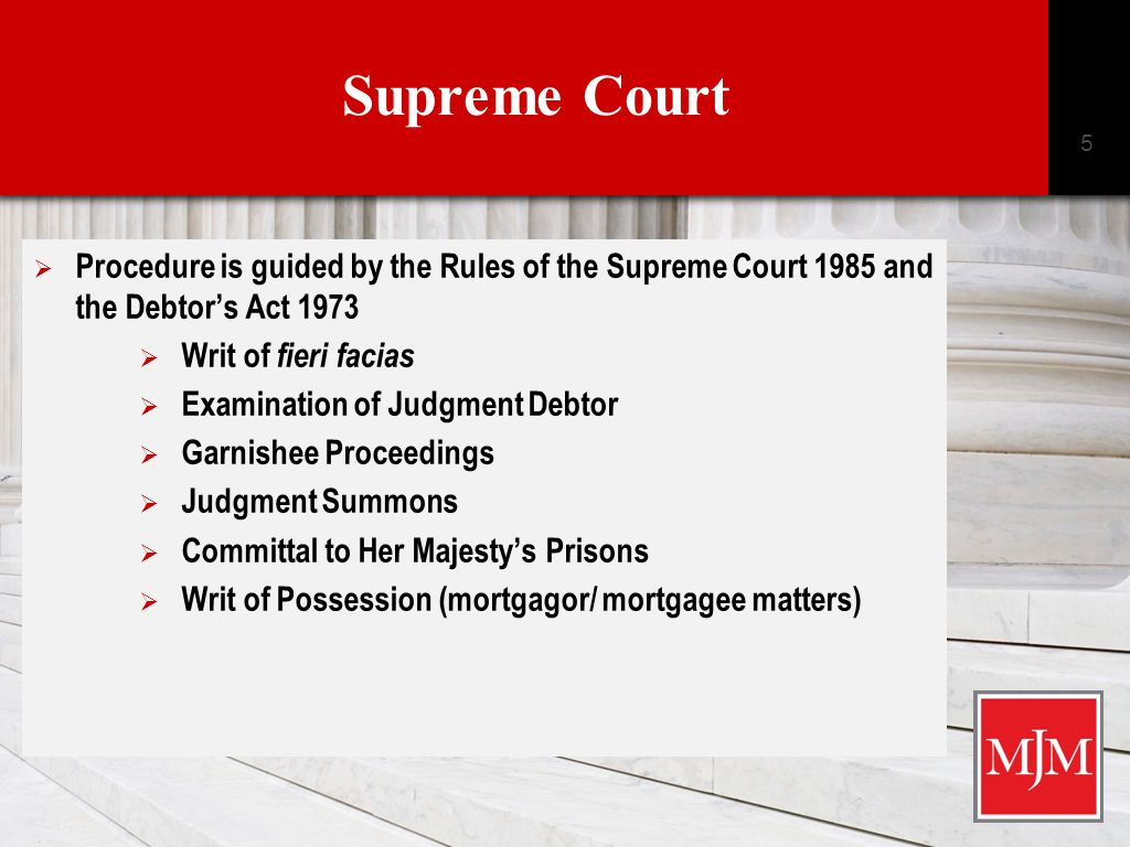 Supreme Court  CLICK HERE TO ADD TITLE Click here to add text › Click here to add text Click here to add text 5  Procedure is guided by the Rules of the Supreme Court 1985 and the Debtor's Act 1973  Writ of fieri facias  Examination of Judgment Debtor  Garnishee Proceedings  Judgment Summons  Committal to Her Majesty's Prisons  Writ of Possession (mortgagor/ mortgagee matters)