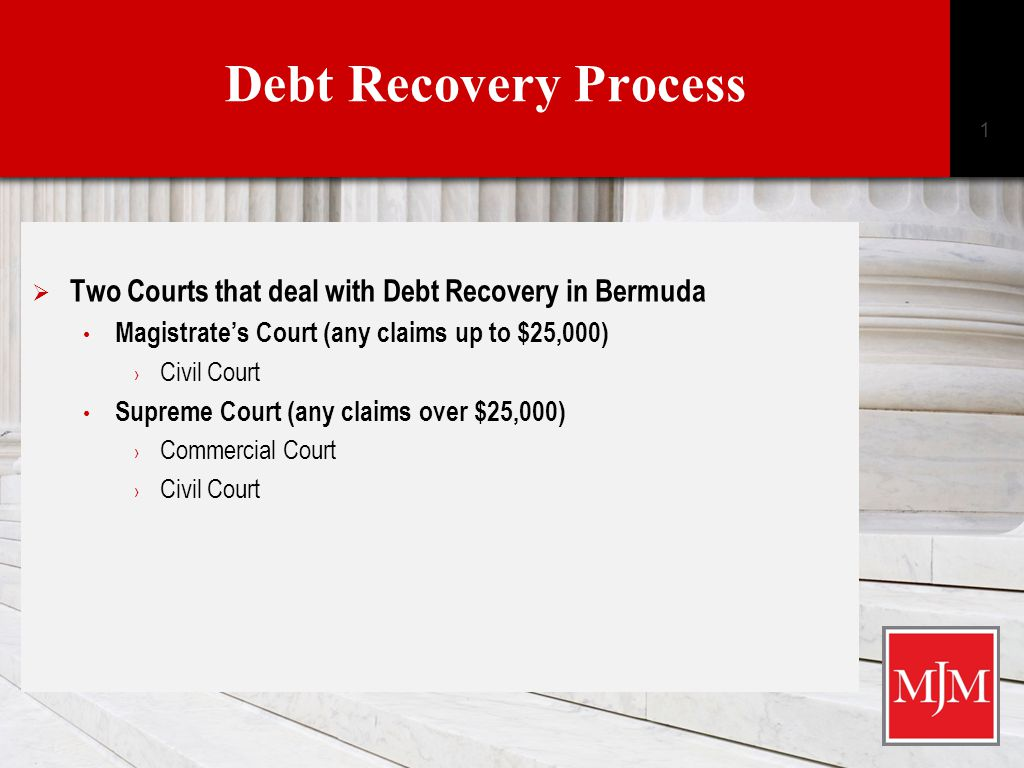 Debt Recovery Process  Two Courts that deal with Debt Recovery in Bermuda Magistrate's Court (any claims up to $25,000) › Civil Court Supreme Court (any claims over $25,000) › Commercial Court › Civil Court 1