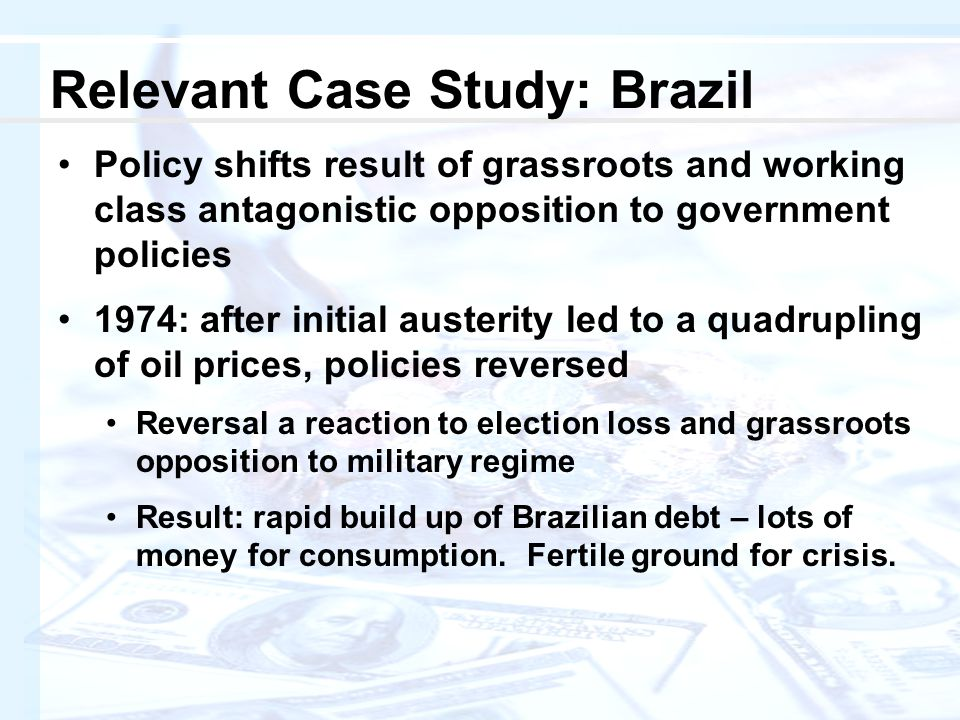 Policy shifts result of grassroots and working class antagonistic opposition to government policies 1974: after initial austerity led to a quadrupling of oil prices, policies reversed Reversal a reaction to election loss and grassroots opposition to military regime Result: rapid build up of Brazilian debt – lots of money for consumption.