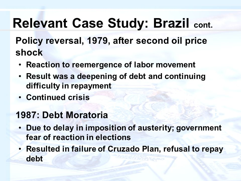 Policy reversal, 1979, after second oil price shock Reaction to reemergence of labor movement Result was a deepening of debt and continuing difficulty in repayment Continued crisis 1987: Debt Moratoria Due to delay in imposition of austerity; government fear of reaction in elections Resulted in failure of Cruzado Plan, refusal to repay debt Relevant Case Study: Brazil cont.