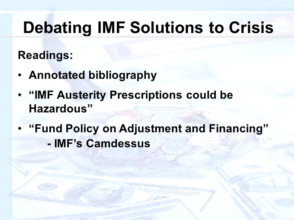 Debating IMF Solutions to Crisis Readings: Annotated bibliography IMF Austerity Prescriptions could be Hazardous Fund Policy on Adjustment and Financing - IMF's Camdessus