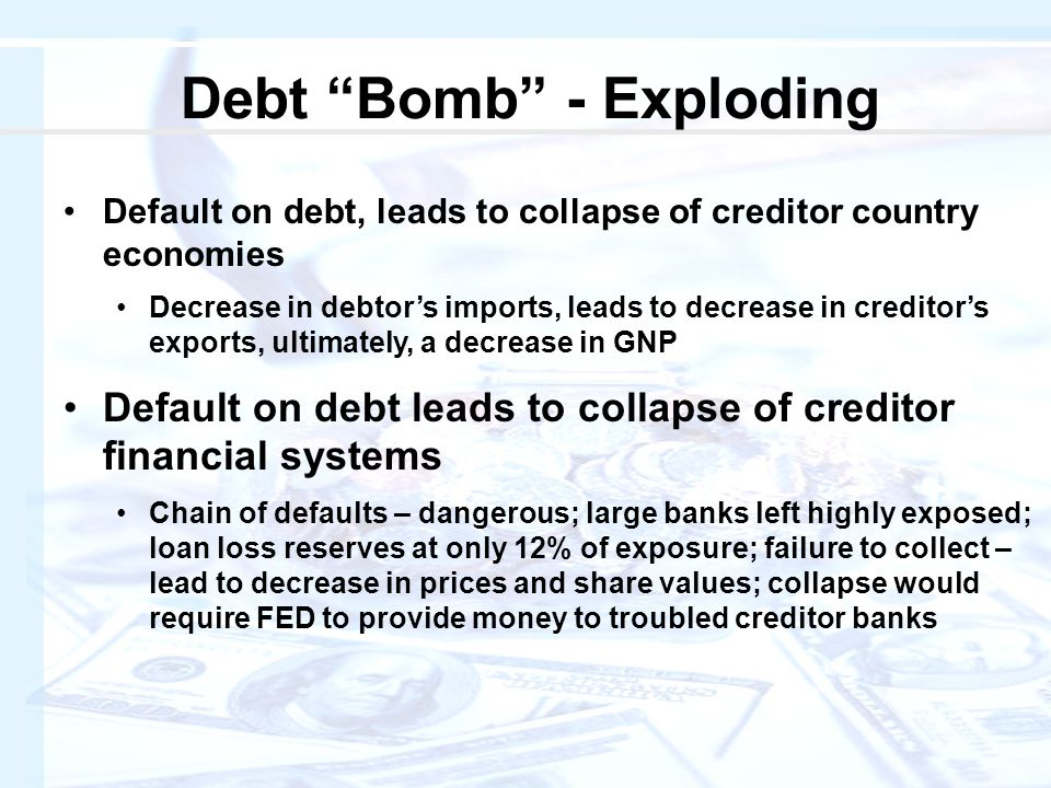 Default on debt, leads to collapse of creditor country economies Decrease in debtor's imports, leads to decrease in creditor's exports, ultimately, a decrease in GNP Default on debt leads to collapse of creditor financial systems Chain of defaults – dangerous; large banks left highly exposed; loan loss reserves at only 12% of exposure; failure to collect – lead to decrease in prices and share values; collapse would require FED to provide money to troubled creditor banks Debt Bomb - Exploding