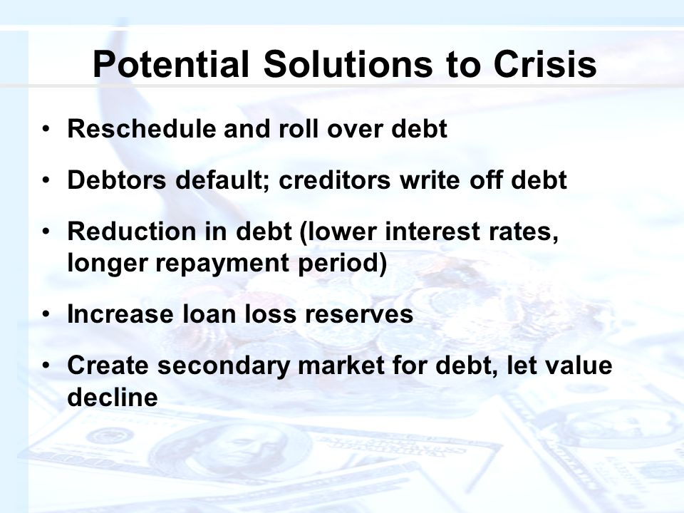 Potential Solutions to Crisis Reschedule and roll over debt Debtors default; creditors write off debt Reduction in debt (lower interest rates, longer repayment period) Increase loan loss reserves Create secondary market for debt, let value decline