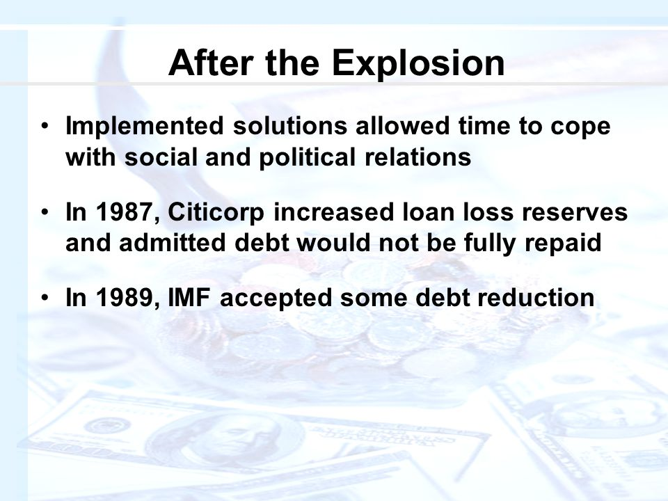 After the Explosion Implemented solutions allowed time to cope with social and political relations In 1987, Citicorp increased loan loss reserves and admitted debt would not be fully repaid In 1989, IMF accepted some debt reduction