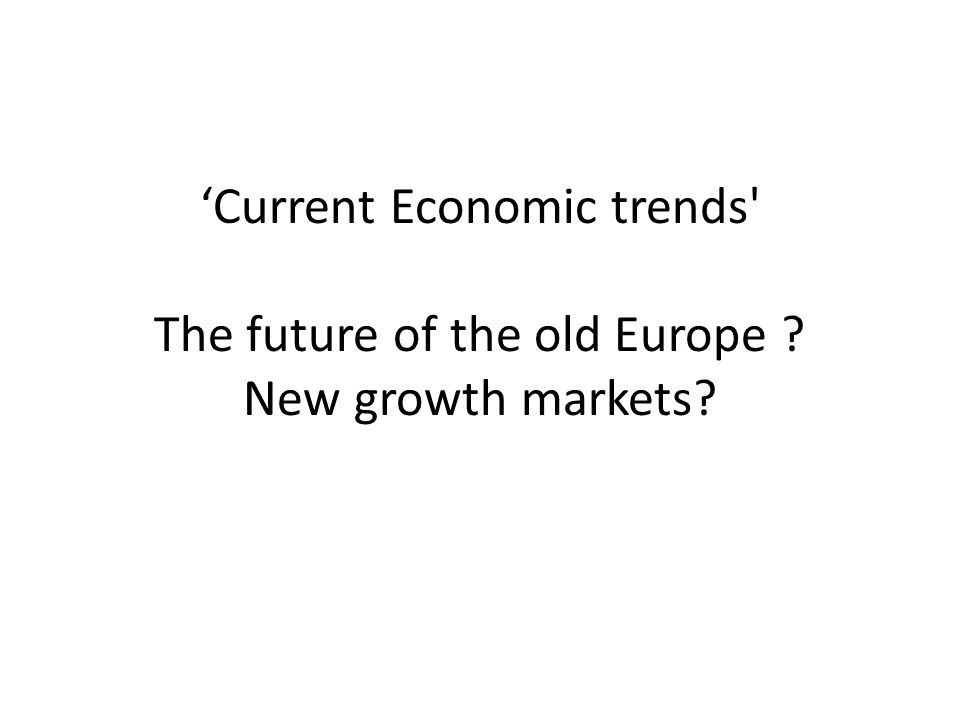 'Current Economic trends The future of the old Europe New growth markets