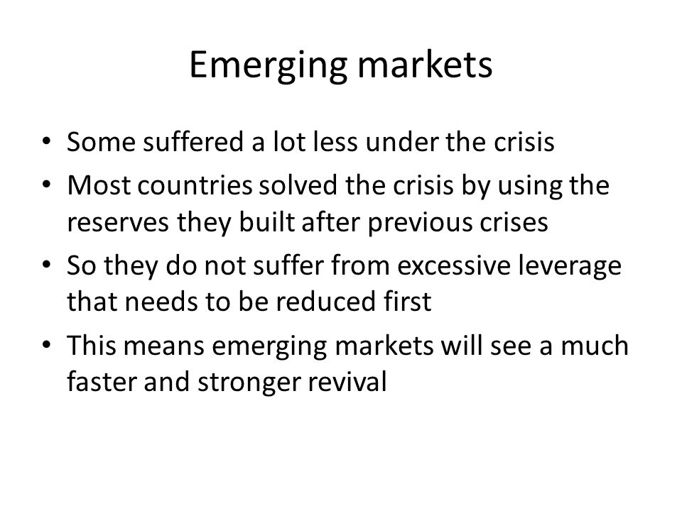 Emerging markets Some suffered a lot less under the crisis Most countries solved the crisis by using the reserves they built after previous crises So they do not suffer from excessive leverage that needs to be reduced first This means emerging markets will see a much faster and stronger revival