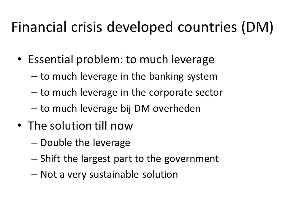 Financial crisis developed countries (DM) Essential problem: to much leverage – to much leverage in the banking system – to much leverage in the corporate sector – to much leverage bij DM overheden The solution till now – Double the leverage – Shift the largest part to the government – Not a very sustainable solution